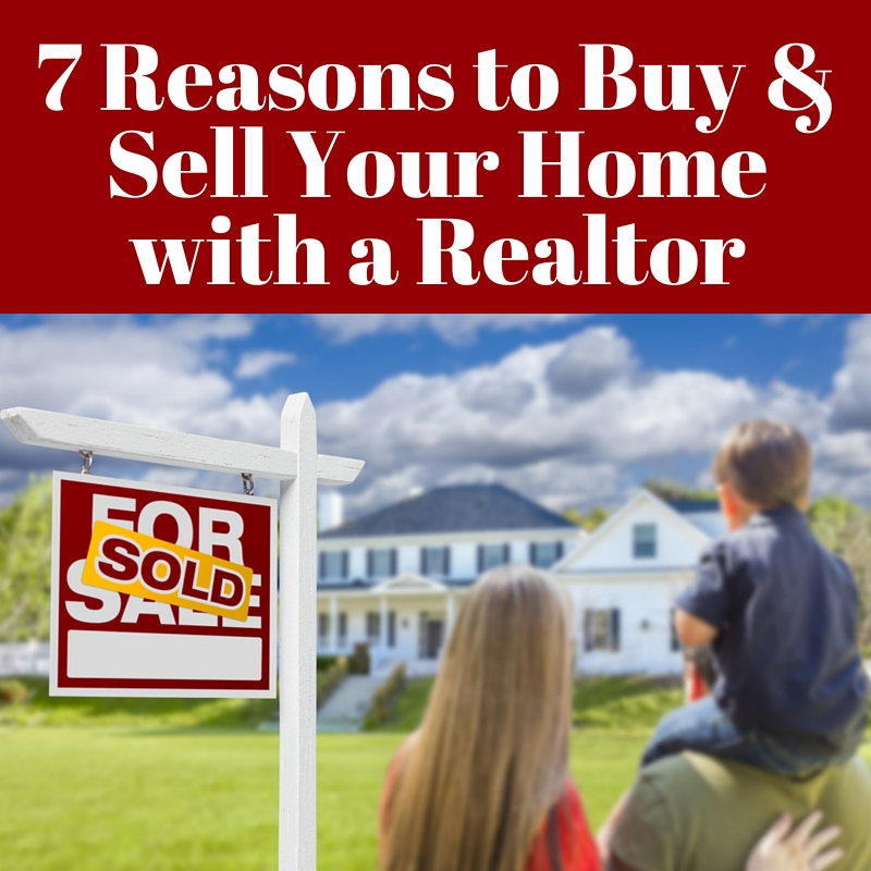 7 Reasons to Buy & Sell Your Home with a Realtor